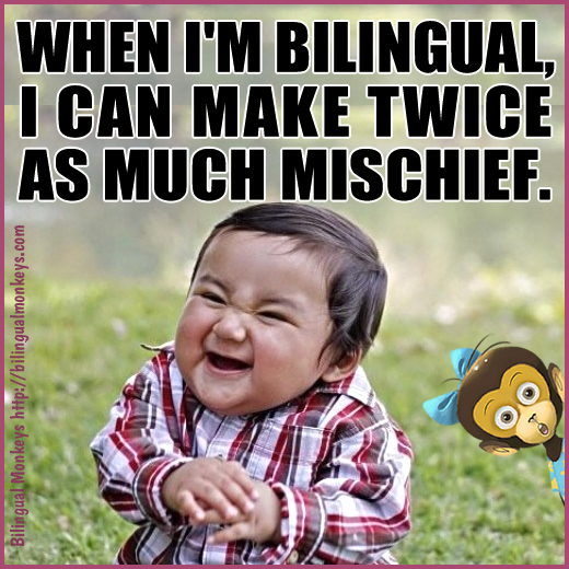 When I'm bilingual, I can make twice as much mischief.